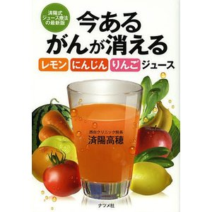 今あるがんが消えるレモン・にんじん・りんごジュース 済陽式ジュース療法の最新版 / 済陽高穂