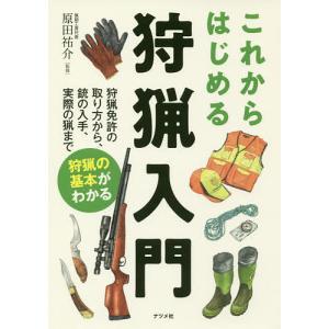 これからはじめる狩猟入門 狩猟免許の取り方から、銃の入手、実際の猟まで狩猟の基本がわかる/原田祐介