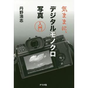 気ままに、デジタルモノクロ写真入門 / 丹野清志
