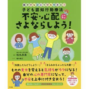 子ども認知行動療法不安・心配にさよならしよう! 親子でもひとりでもできる! / 松丸未来 / 植木美江|bookfan
