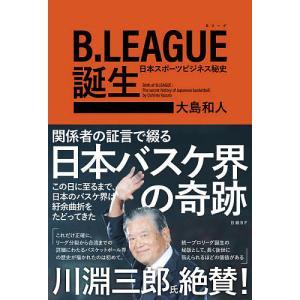 B.LEAGUE誕生 日本スポーツビジネス秘史/大島和人の商品画像|ナビ