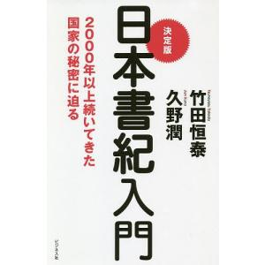 決定版日本書紀入門 2000年以上続いてきた国家の秘密に迫る / 竹田恒泰 / 久野潤