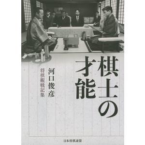 棋士の才能 河口俊彦将棋観戦記集/河口俊彦