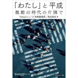 「わたし」と平成 激動の時代の片隅で / Yahoo!ニュース特集編集部 / 高田昌幸