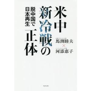 米中新冷戦の正体 脱中国で日本再生 / 馬渕睦夫 / 河添恵子|bookfan