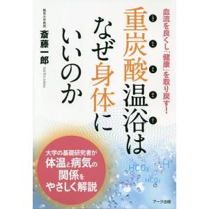 重炭酸温浴はなぜ身体にいいのか 血流を良くし「健康」を取り戻す! / 斎藤一郎