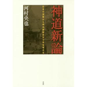 神道新論 日本の言葉から明治維新百五十年を考える / 河村央也