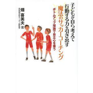 子どもが自ら考えて行動する力を引き出す魔法のサッカーコーチング ボトムアップ理論で自立心を養う / 畑喜美夫|bookfan