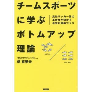 チームスポーツに学ぶボトムアップ理論 高校サッカー界の革新者が明かす最強の組織づくり / 畑喜美夫