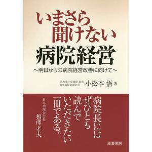 いまさら聞けない病院経営 明日からの病院経営改善に向けて / 小松本悟|bookfan