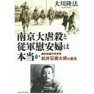南京大虐殺と従軍慰安婦は本当か 南京攻略の司令官松井石根大将の霊言 / 大川隆法