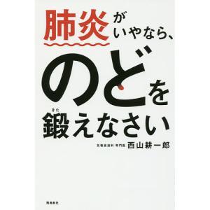 肺炎がいやなら、のどを鍛えなさい/西山耕一郎