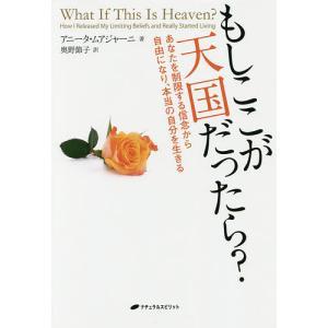 もしここが天国だったら? あなたを制限する信念から自由になり、本当の自分を生きる / アニータ・ムアジャーニ / 奥野節子