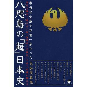 八咫烏の「超」日本史 本当は女系で万世一系だった 皇后を輩出し続けた一族「賀茂氏と三輪氏」で全ての謎が解ける / 大加茂真也