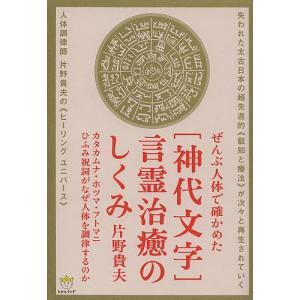 〈神代文字〉言霊治癒のしくみ ぜんぶ人体で確かめた カタカムナ・ホツマ・フトマニ・ひふみ祝詞がなぜ人体を調律するのか / 片野貴夫