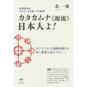 カタカムナ《源流》日本人よ! 特殊固有なその心、その魂、その精神 今こそこの《大霊脈本流》の中に世界を戻すのだ / 北一策