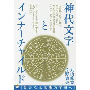 神代文字とインナーチャイルド 新たなる治癒の宇宙へ / 丸山修寛 / 片野貴夫