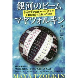 銀河のビームマヤツォルキン 「時間支配の網〈無限ループ〉」こそが人類に隠された最大の秘密 / 秋山広宣