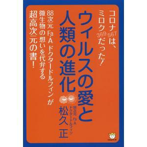 ウィルスの愛と人類の進化 コロナ〈567〉は、ミロク〈369〉だった! / 松久正|bookfan