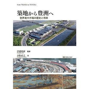 築地から豊洲へ 世界最大市場の歴史と将来 / 小松正之 / 伊藤裕康|bookfan