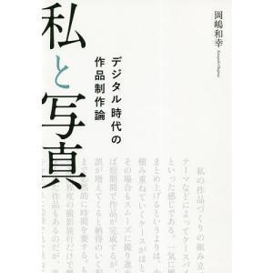 私と写真 デジタル時代の作品制作論 / 岡嶋和幸|bookfan