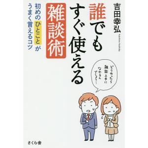 誰でもすぐ使える雑談術 初めのひとことがうまく言えるコツ / 吉田幸弘