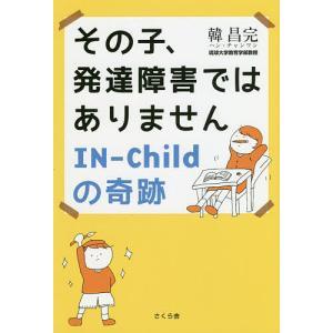 その子、発達障害ではありません IN-Childの奇跡 / 韓昌完|bookfan