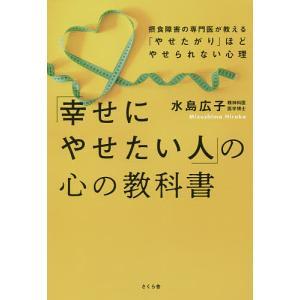 「幸せにやせたい人」の心の教科書 摂食障害の専門医が教える「やせたがり」ほどやせられない心理 / 水島広子