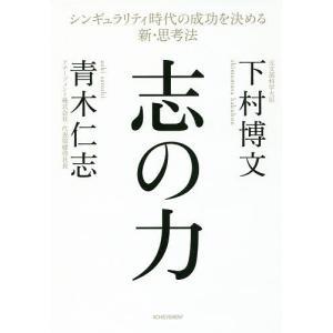 志の力 シンギュラリティ時代の成功を決める新・思考法 / 下村博文 / 青木仁志