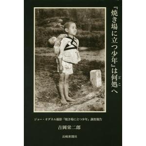 『焼き場に立つ少年』は何処へ ジョー・オダネル撮影『焼き場に立つ少年』調査報告 / 吉岡栄二郎