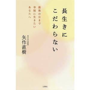 長生きにこだわらない 最後の日まで幸福に生きたいあなたへ / 矢作直樹|bookfan