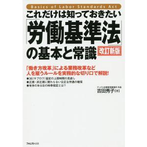 これだけは知っておきたい「労働基準法」の基本と常識 「働き方改革」による業務改革など人を雇うルールを実務的な切り口で解説! / 吉田秀子