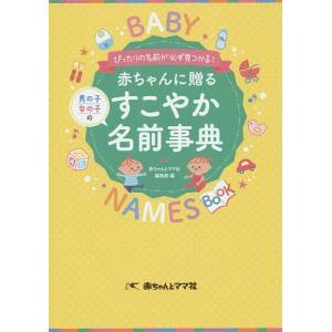 赤ちゃんに贈るすこやか名前事典 ぴったりの名前が必ず見つかる! 男の子女の子の / 赤ちゃんとママ社編集部