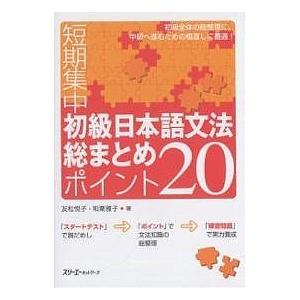短期集中初級日本語文法総まとめポイント20/友松悦子/和栗雅子