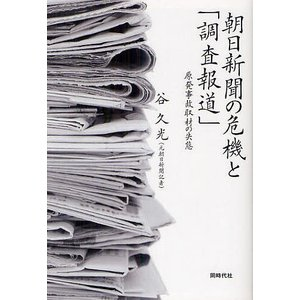 朝日新聞の危機と「調査報道」 原発事故取材の失態 / 谷久光