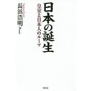 日本の誕生 皇室と日本人のルーツ / 長浜浩明|bookfan