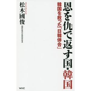 恩を仇で返す国・韓国 韓国を救った「日韓併合」 / 松木國俊