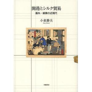 開港とシルク貿易 蚕糸・絹業の近現代 / 小泉勝夫|bookfan