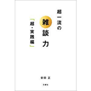 超一流の雑談力 超・実践編 / 安田正