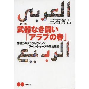 武器なき闘い「アラブの春」 非暴力のクラウゼヴィッツ、ジーン・シャープの政治思想 / 三石善吉