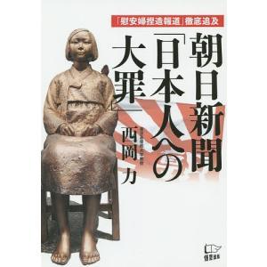 朝日新聞「日本人への大罪」 「慰安婦捏造報道」徹底追及 / 西岡力