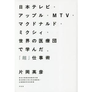 日本テレビ・アップル・MTV・マクドナルド・ミクシィ・世界の医療団で学んだ,「超」仕事術 / 片岡英...