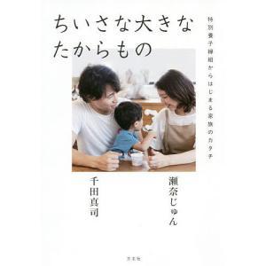 ちいさな大きなたからもの 特別養子縁組からはじまる家族のカタチ / 瀬奈じゅん / 千田真司