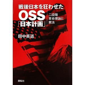 戦後日本を狂わせたOSS「日本計画」 二段階革命理論と憲法/田中英道【著】