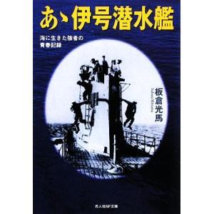 あゝ伊号潜水艦 海に生きた強者の青春記録 光人社NF文庫/板倉光馬【著】