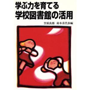 学ぶ力を育てる学校図書館の活用/笠原良郎(編者),鈴木喜代春(編者)