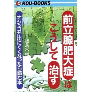 前立腺肥大症はこうして治す オシッコが出にくくなったら読む本 KOU BOOKS/板倉宏尚(著者)...