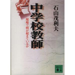 中学校教師 現場で何が起きているか 講談社文庫/石山茂利夫(著者)