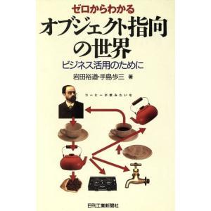 ゼロからわかるオブジェクト指向の世界 ビジネス活用のために/岩田裕道(著者),手島歩三(著者)