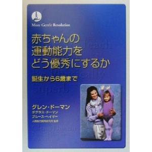 赤ちゃんの運動能力をどう優秀にするか 誕生から6歳まで/グレンドーマン(著者),ダグラスドーマン(著...